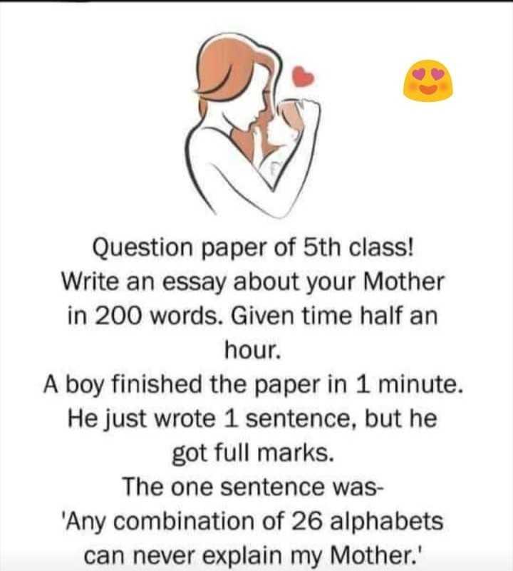 ತಾಯಿ- ತಂದೆ - Question paper of 5th class ! Write an essay about your Mother in 200 words . Given time half an hour . A boy finished the paper in 1 minute . He just wrote 1 sentence , but he got full marks . The one sentence was ' Any combination of 26 alphabets can never explain my Mother . ' - ShareChat