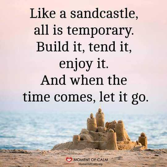 ನನ್ನ ಗೆಳೆಯರು - Like a sandcastle , all is temporary Build it , tend it , enjoy it . And when the time comes , let it go . MOMENT OF CALM MomentCam . org - ShareChat