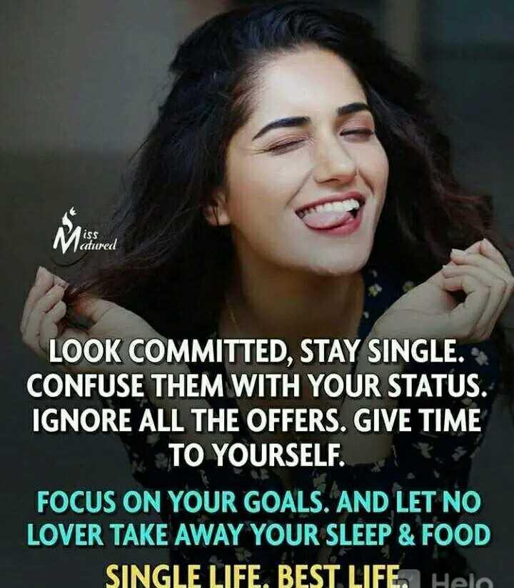 🤔 ನನ್ನ ಪ್ರಕಾರ - iss atured LOOK COMMITTED , STAY SINGLE . CONFUSE THEM WITH YOUR STATUS . IGNORE ALL THE OFFERS . GIVE TIME TO YOURSELF . FOCUS ON YOUR GOALS . AND LET NO LOVER TAKE AWAY YOUR SLEEP & FOOD SINGLE LIFE , BEST LIFE . Hela - ShareChat
