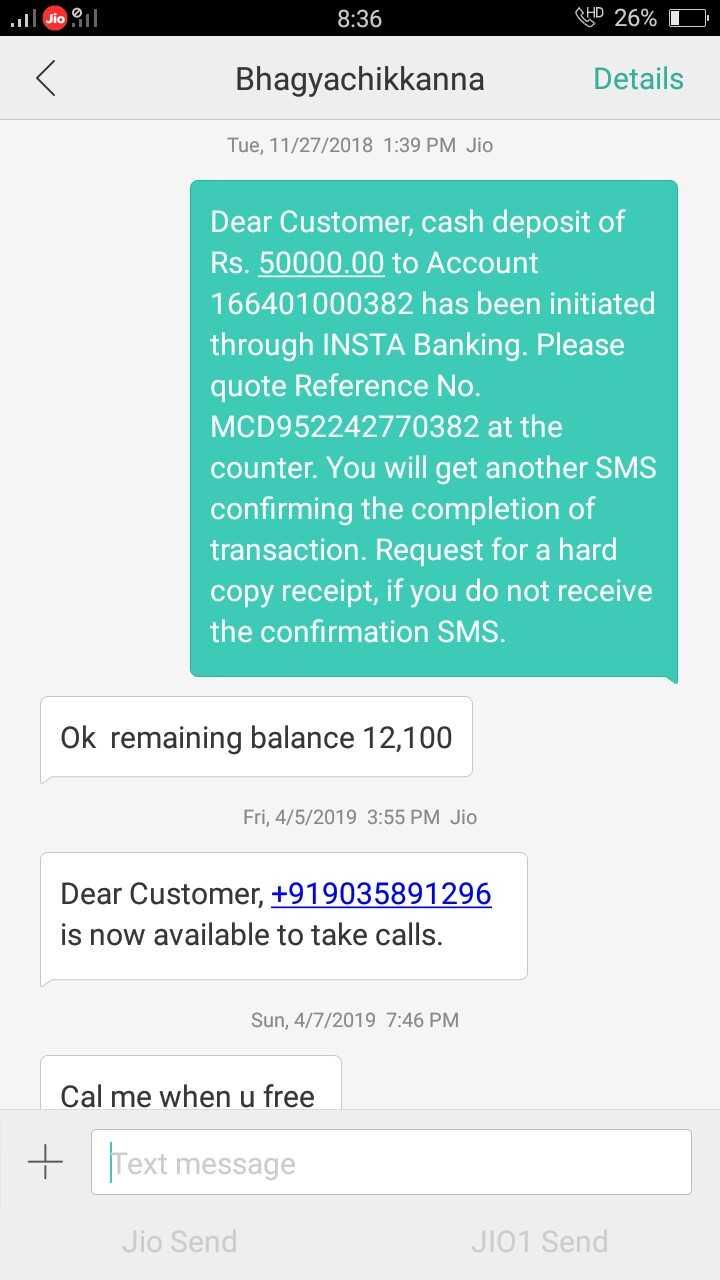 🤜🏻 ನನ್ನ ಹಕ್ಕು - Il Gio 11 . 8 : 36 THD 26 % D Bhagyachikkanna Details Tue , 11 / 27 / 2018 1 : 39 PM Jio Dear Customer , cash deposit of Rs . 50000 . 00 to Account 166401000382 has been initiated through INSTA Banking . Please quote Reference No . MCD952242770382 at the counter . You will get another SMS confirming the completion of transaction . Request for a hard copy receipt , if you do not receive the confirmation SMS . Ok remaining balance 12 , 100 Fri , 4 / 5 / 2019 3 : 55 PM Jio Dear Customer , + 919035891296 is now available to take calls . Sun , 4 / 7 / 2019 7 : 46 PM Cal me when u free + Text message Jio Send JIO1 Send - ShareChat