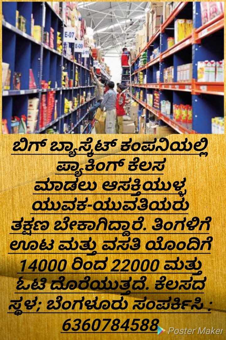 🎓  ಪರೀಕ್ಷೆ/ಉದ್ಯೋಗ ಸೂಚನೆ - E - 07 ಕ ಬಿಗ್ ಬ್ಯಾಸ್ಕೆಟ್ ಕಂಪನಿಯಲ್ಲಿ ಪ್ಯಾಕಿಂಗ್ ಕೆಲಸ ಮಾಡಲು ಆಸಕ್ತಿಯುಳ್ಳ ಯುವಕ - ಯುವತಿಯರು ತಕ್ಷಣ ಬೇಕಾಗಿದ್ದಾರೆ , ತಿಂಗಳಿಗೆ ಊಟ ಮತ್ತು ವಸತಿ ಯೊಂದಿಗೆ 14000 ರಿಂದ 22000 ಮತ್ತು ಒಟಿ ದೊರೆಯುತ್ತದೆ . ಕೆಲಸದ ಸ್ಥಳ : ಬೆಂಗಳೂರು ಸಂಪರ್ಕಿಸಿ : 6360784588 PosterMaker - ShareChat