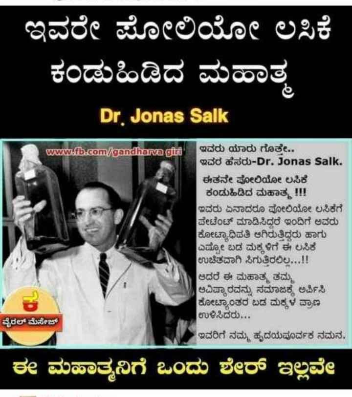 ಪಲ್ಸ್ ಪೋಲಿಯೋ ದಿನ - ಇವರೇ ಪೋಲಿಯೋ ಲಸಿಕೆ ಕಂಡುಹಿಡಿದ ಮಹಾತ್ಮ Dr . Jonas Salk www . fb . com / gandharva gitti ಇವರು ಯಾರು ಗೊತ್ತೇ . . ಇವರ ಹೆಸರು - Dr . Jonas Salk . ಈತನೇ ಪೋಲಿಯೋ ಲಸಿಕೆ ಕಂಡುಹಿಡಿದ ಮಹಾತ್ಮ ! ! ! ಇವರು ಏನಾದರೂ ಪೋಲಿಯೋ ಲಸಿಕೆಗೆ ಪೇಟೆಂಟ್ ಮಾಡಿಸಿದರೆ ಇಂದಿಗೆ ಅವರು ಕೋಟ್ಯಾಧಿಪತಿ ಆಗಿರುತ್ತಿದ್ದರು ಹಾಗು ಎಷ್ಟೋ ಬಡ ಮಕ್ಕಳಿಗೆ ಈ ಲಸಿಕೆ ಉಚಿತವಾಗಿ ಸಿಗುತ್ತಿರಲಿಲ್ಲ . . . ! ! ಆದರೆ ಈ ಮಹಾತ್ಮ ತಮ್ಮ ಆವಿಷ್ಕಾರವನ್ನು ಸಮಾಜಕ್ಕೆ ಅರ್ಪಿಸಿ ಕೋಟ್ಯಾಂತರ ಬಡ ಮಕ್ಕಳ ಪ್ರಾಣ ಉಳಿಸಿದರು . . . ಇವರಿಗೆ ನಮ್ಮ ಹೃದಯಪೂರ್ವಕ ನಮನ . ವೈರಲ್ ಮೆಸೇಜ್ ಈ ಮಹಾತ್ಮನಿಗೆ ಒಂದು ಶೇರ್ ಇಲ್ಲವೇ - ShareChat