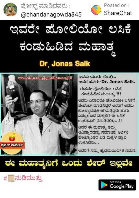 ಪಲ್ಸ್ ಪೋಲಿಯೋ ದಿನ - ಪೋಸ್ಟ್ ಮಾಡಿದವರು : @ chandanagowda345 Posted on : ShareChat ಇವರೇ ಪೋಲಿಯೋ ಲಸಿಕೆ ಕಂಡುಹಿಡಿದ ಮಹಾತ್ಮ Dr . Jonas Salk ಉbಠಾತtರಿ ಇವರು ಯಾರು ಗೊತ್ತೇ . . ಇವರ ಹೆಸರು - Dr Jonas Salk . ಈತನೇ ಪೋಲಿಯೋ ಲಸಿಕೆ ಕಂಡುಹಿಡಿದ ಮಹಾತ್ಮ ! ! ! ಇವರು ಏನಾದರೂ ಪೋಲಿಯೋ ಲಸಿಕೆಗೆ ಪೇಟೆಂಟ್ ಮಾಡಿಸಿದ್ದರೆ ಇಂದಿಗೆ ಅವರು ಕೋಟ್ಯಾಧಿಪತಿ ಆಗಿರುತ್ತಿದ್ದರು ಹಾಗು ಎಷ್ಟೋ ಬಡ ಮಕ್ಕಳಿಗೆ ಈ ಲಸಿಕೆ ಉಚಿತವಾಗಿ ಸಿಗುತ್ತಿರಲಿಲ್ಲ . . . ! ! ಆದರೆ ಈ ಮಹಾತ್ಮ ತಮ್ಮ ಆವಿಷ್ಕಾರವನ್ನು ಸಮಾಜಕ್ಕೆ ಅರ್ಪಿಸಿ ಕೋಟ್ಯಾಂತರ ಬಡ ಮಕ್ಕಳ ಪ್ರಾಣ ಉಳಿಸಿದರು . . . ವೈರಲ್ ಮೆಸೇಜ್ ಇವರಿಗೆ ನಮ್ಮ ಹೃದಯಪೂರ್ವಕ ನಮನ . ಈ ಮಹಾತ್ಮನಿಗೆ ಒಂದು ಶೇರ್ ಇಲ್ಲವೇ # _ ನುಡಿಮುತ್ತು GET IT ON Google Play - ShareChat