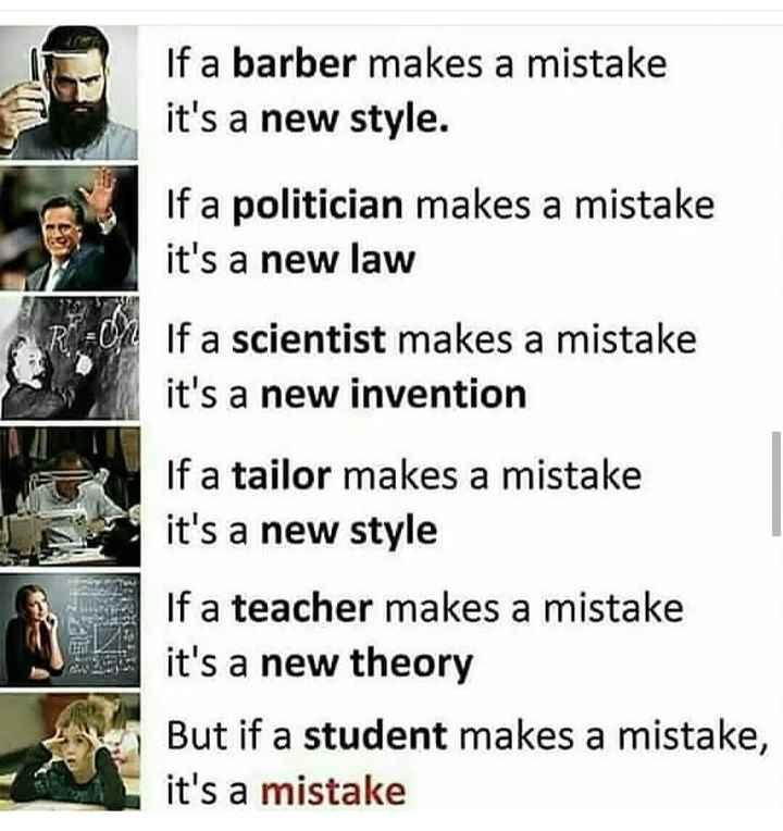 ಪ್ರೇರಣೆ - If a barber makes a mistake it ' s a new style . If a politician makes a mistake it ' s a new law If a scientist makes a mistake it ' s a new invention If a tailor makes a mistake it ' s a new style If a teacher makes a mistake it ' s a new theory But if a student makes a mistake , it ' s a mistake - ShareChat
