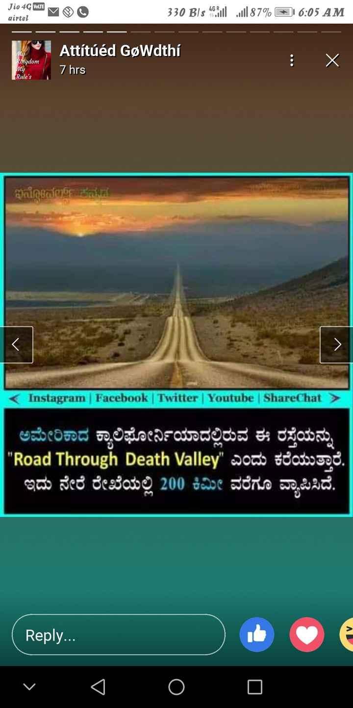 📱ಫೋಟೋ ಸ್ಟೇಟಸ್ - Jio 4G VOLTE airtel 330 Bls 46Soul l87 % + 1 6 : 05 AM M Kingdom Attitúéd GøWdthí 7 hrs : • My Rule ' s ಇನ್ನೊವರ್ಯ ನನಗೆ < Instagram | Facebook | Twitter | Youtube | ShareChat > ಅಮೇರಿಕಾದ ಕ್ಯಾಲಿಫೋರ್ನಿಯಾದಲ್ಲಿರುವ ಈ ರಸ್ತೆಯನ್ನು Road Through Death Valley ಎಂದು ಕರೆಯುತ್ತಾರೆ . ಇದು ನೇರ ರೇಖೆಯಲ್ಲಿ 200 ಕಿಮೀ ವರೆಗೂ ವ್ಯಾಪಿಸಿದೆ . 0 2 ( Reply . . . • 0 0 < _ 0 - ShareChat