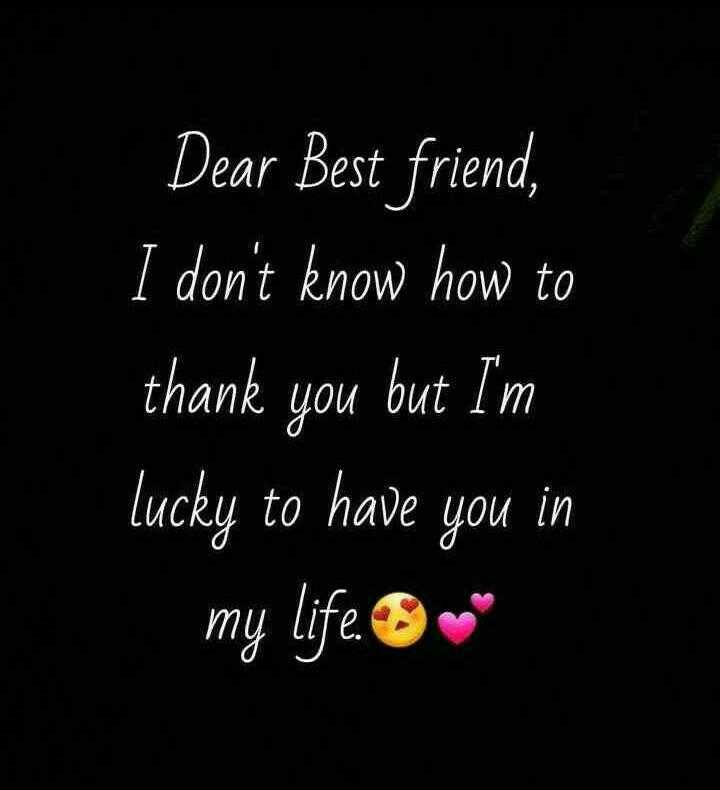 🤝ಫ್ರೆಂಡ್ ಶಿಪ್ ಸ್ಟೇಟಸ್ - Dear Best friend , I don ' t know how to thank you but I ' m lucky to have you in my life . 8 . - ShareChat