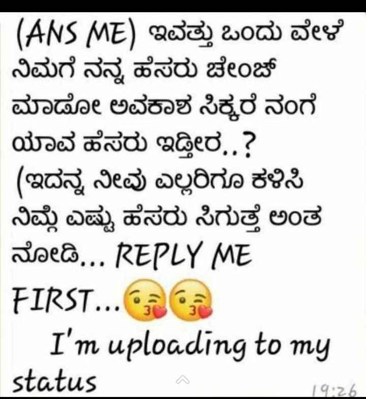 🤝ಫ್ರೆಂಡ್ ಶಿಪ್ ಸ್ಟೇಟಸ್ - ( ANS ME ) 232 ) Wow sexo ನಿಮಗೆ ನನ್ನ ಹೆಸರು ಚೇಂಜ್ ಮಾಡೋ ಅವಕಾಶ ಸಿಕ್ಕರೆ ನಂಗೆ ಯಾವ ಹೆಸರು ಇಡ್ತೀರ . . ? ( ಇದನ್ನ ನೀವು ಎಲ್ಲರಿಗೂ ಕಳಿಸಿ ನಿಮ್ಮೆ ಎಷ್ಟು ಹೆಸರು ಸಿಗುತ್ತೆ ಅಂತ rise @ . . . REPLY ME FIRST . . . I ' m uploading to my status 14 : 26 - ShareChat