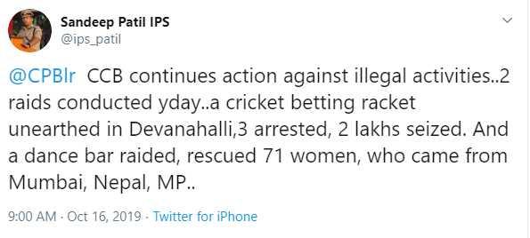 ಬೆಂಗಳೂರು ನಗರ ಪೊಲೀಸ್ - Sandeep Patil IPS @ ips _ patil @ CPBIr CCB continues action against illegal activities . . 2 raids conducted yday . . a cricket betting racket unearthed in Devanahalli , 3 arrested , 2 lakhs seized . And a dance bar raided , rescued 71 women , who came from Mumbai , Nepal , MP . . 9 : 00 AM Oct 16 , 2019 . Twitter for iPhone - ShareChat