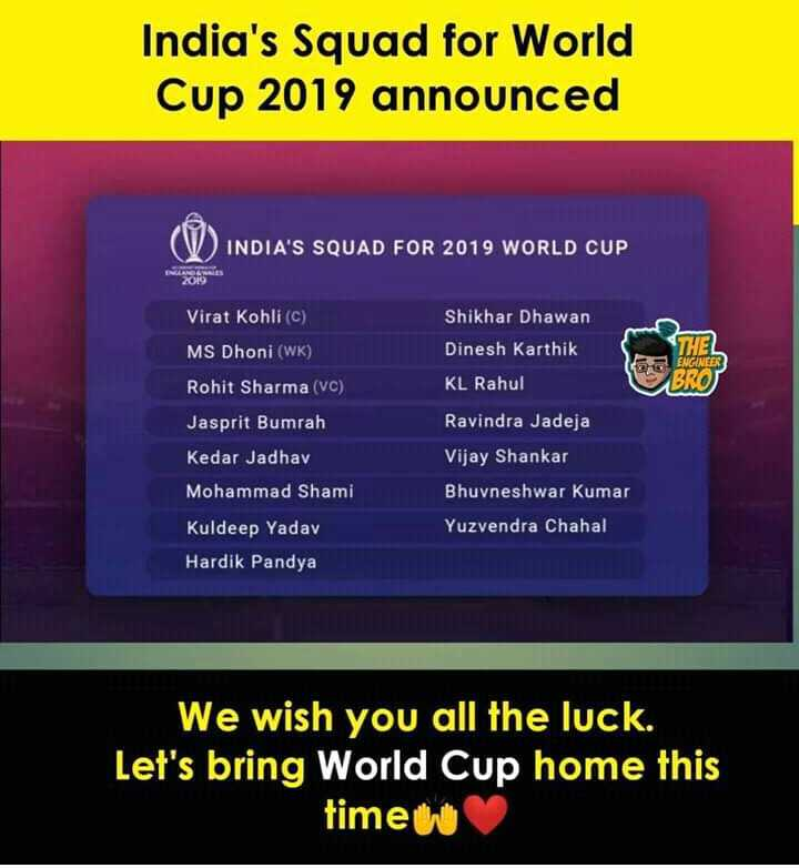 ಭಾರತ ಟೀಮ್ ವರ್ಡ್ ಕಪ್ ಸೆಲೆಕ್ಷನ್ - India ' s Squad for World Cup 2019 announced INDIA ' S SQUAD FOR 2019 WORLD CUP Shikhar Dhawan Dinesh Karthik KL Rahul Ravindra Jadeja THEL ENGINEER BROT Virat Kohli ( C ) MS Dhoni ( WK ) Rohit Sharma ( VC ) Jasprit Bumrah Kedar Jadhav Mohammad Shami Kuldeep Yadav Hardik Pandya Vijay Shankar Bhuvneshwar Kumar Yuzvendra Chahal We wish you all the luck . Let ' s bring World Cup home this time w - ShareChat