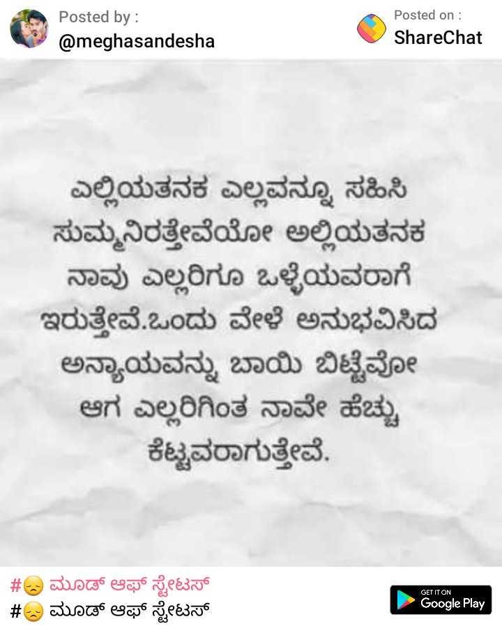 😞 ಮೂಡ್ ಆಫ್ ಸ್ಟೇಟಸ್ - Posted by : @ meghasandesha Posted on : ShareChat ಎಲ್ಲಿಯತನಕ ಎಲ್ಲವನ್ನೂ ಸಹಿಸಿ ಸುಮ್ಮನಿರತ್ತೇವೆಯೋ ಅಲ್ಲಿಯತನಕ ನಾವು ಎಲ್ಲರಿಗೂ ಒಳ್ಳೆಯವರಾಗೆ ಇರುತ್ತೇವೆ . ಒಂದು ವೇಳೆ ಅನುಭವಿಸಿದ ಅನ್ಯಾಯವನ್ನು ಬಾಯಿ ಬಿಟ್ಟೆವೋ ಆಗ ಎಲ್ಲರಿಗಿಂತ ನಾವೇ ಹೆಚ್ಚು ಕೆಟ್ಟವರಾಗುತ್ತೇವೆ . GET IT ON # ಮೂಡ್ ಆಫ್ ಸ್ಟೇಟಸ್ # ಮೂಡ್ ಆಫ್ ಸ್ಟೇಟಸ್ Google Play - ShareChat
