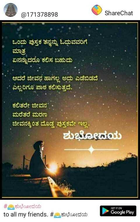 💐 ರಾಜ್ಯೋತ್ಸವ ಶುಭಾಶಯ - @ 171378898 ShareChat ಒಂದು ಪುಸ್ತಕ ತನ್ನನ್ನು ಓದುವವರಿಗೆ | ಮಾತ್ರ ಏನನ್ನಾದರೂ ಕಲಿಸ ಬಹುದು ಆದರೆ ಜೀವನ ಹಾಗಲ್ಲ ಅದು ಎಡೆಬಿಡದೆ . ಎಲ್ಲರಿಗೂ ಪಾಠ ಕಲಿಸುತ್ತದೆ . ಕಲಿತರೇ ಜೀವನ ' . ಮರೆತರೆ ಮರಣ ಜೀವನಕ್ಕಿಂತ ದೊಡ್ಡ ಪುಸ್ತಕವೇ ಇಲ್ಲ . ಶುಭೋದಯ GET IT ON # ಶುಭೋದಯ to all my friends . # Google Play 207300edav - ShareChat