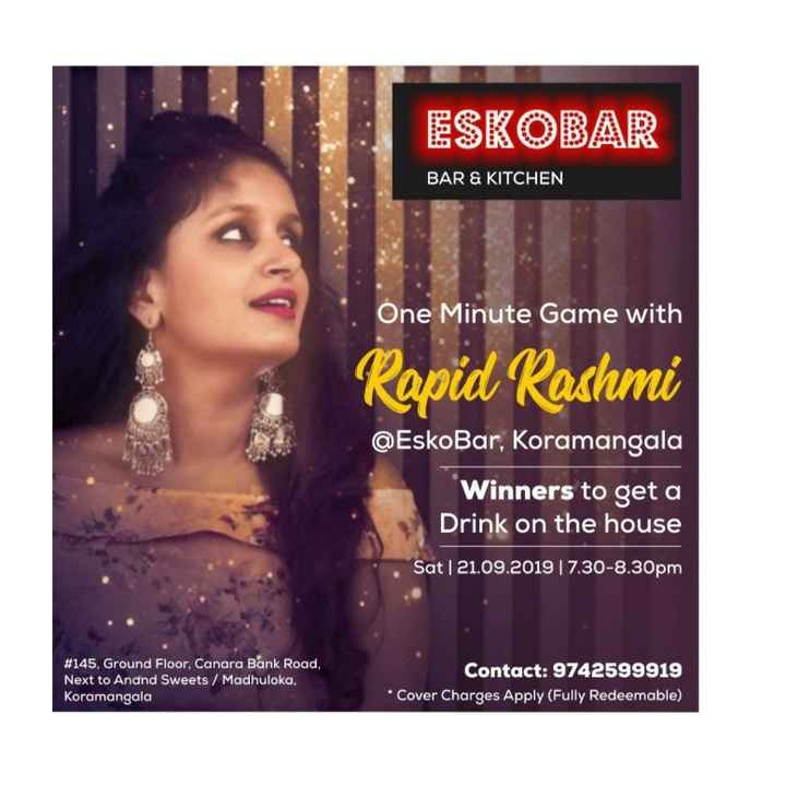 ರಾಪಿಡ್ ರಶ್ಮಿ - ESKOBAR BAR & KITCHEN One Minute Game with Rapid Rashmi @ EskoBar , Koramangala Winners to get a Drink on the house Sat | 21 . 09 . 2019 | 7 . 30 - 8 . 30pm # 145 , Ground Floor , Canara Bank Road , Next to Anand Sweets / Madhuloka , Koramangala Contact : 9742599919 * Cover Charges Apply ( Fully Redeemable ) - ShareChat