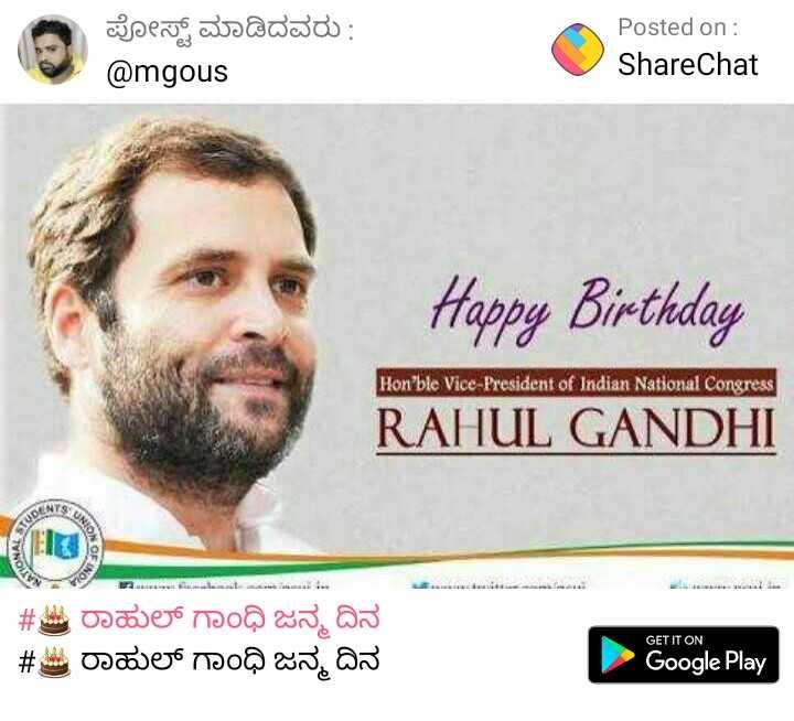 🎂 ರಾಹುಲ್ ಗಾಂಧಿ ಜನ್ಮ ದಿನ - ಪೋಸ್ಟ್ ಮಾಡಿದವರು : @ mgous Posted on : ShareChat V Happy Birthday RAHUL GANDHI Hon ' ble Vice President of Indian National Congress ala bidalaa . aaaaaa lalalaal , and # ರಾಹುಲ್ ಗಾಂಧಿ ಜನ್ಮ ದಿನ # ಚಿ ರಾಹುಲ್ ಗಾಂಧಿ ಜನ್ಮ ದಿನ GET IT ON Google Play - ShareChat