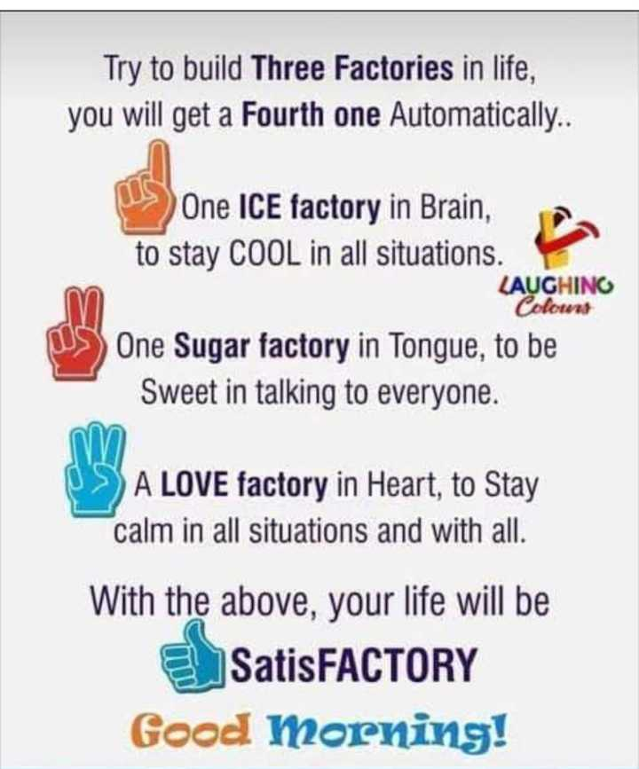 🌅ಶುಭೋದಯ - Try to build Three Factories in life , you will get a Fourth one Automatically . . One ICE factory in Brain , to stay COOL in all situations . LAUGHING Colowns US One Sugar factory in Tongue , to be Sweet in talking to everyone . A LOVE factory in Heart , to Stay calm in all situations and with all . With the above , your life will be SatisFACTORY Good morning ! - ShareChat
