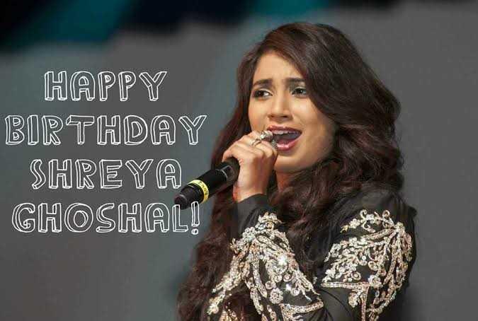 ಶ್ರೇಯ ಘೋಷಾಲ್ - HAPPY BIRTHDAY SHREYA GHOSHAL ! - ShareChat