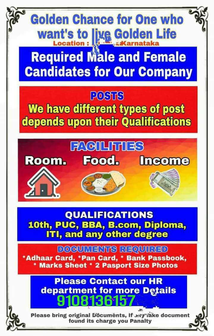 🙏 ಸಪೋರ್ಟ್ ಉತ್ತರ ಕರ್ನಾಟಕ - Golden Chance for One who want ' s to live Golden Life Location : Karnataka Required Male and Female Candidates for Our Company POSTS We have different types of post depends upon their Qualifications FACILITIES Room . Food . Income QUALIFICATIONS 10th , PUC , BBA , B . com , Diploma , ITI , and any other degree DOCUMENTS REQUIRED * Adhaar Card , * Pan Card , * Bank Passbook , * Marks Sheet * 2 Pasport Size Photos Please Contact our HR department for more Details 9108136157 . Please bring original Documents , if berlake document found its charge you Panalty - ShareChat