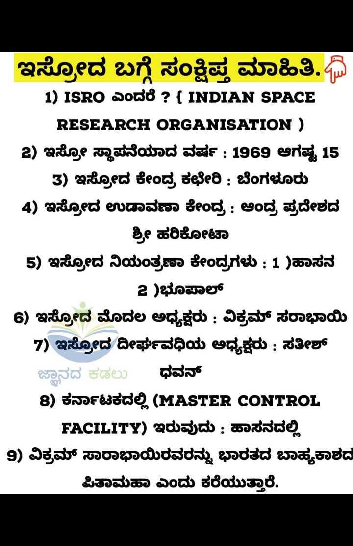 ಸಾಮಾನ್ಯ ಜ್ಞಾನ - ಇಸ್ರೋದ ಬಗ್ಗೆ ಸಂಕ್ಷಿಪ್ತ ಮಾಹಿತಿ . ದಿ 1 ) ISRO ಎಂದರೆ ? { INDIAN SPACE RESEARCH ORGANISATION ) 2 ) ಇಸ್ರೋ ಸ್ಥಾಪನೆಯಾದ ವರ್ಷ : 1969 ಆಗಷ್ಟ 15 3 ) ಇಸ್ರೋದ ಕೇಂದ್ರ ಕಛೇರಿ : ಬೆಂಗಳೂರು 4 ) ಇಸ್ರೋದ ಉಡಾವಣಾ ಕೇಂದ್ರ : ಆಂದ್ರ ಪ್ರದೇಶದ ಶ್ರೀ ಹರಿಕೋಟಾ 5 ) ಇಸ್ರೋದ ನಿಯಂತ್ರಣಾ ಕೇಂದ್ರಗಳು : 1 ) ಹಾಸನ 2 ) ಭೂಪಾಲ್ 6 ) ಇಸ್ರೋದ ಮೊದಲ ಅಧ್ಯಕ್ಷರು : ವಿಕ್ರಮ್ ಸರಾಭಾಯಿ 7 ) ಇಸ್ರೋದ ದೀರ್ಘವಧಿಯ ಅಧ್ಯಕ್ಷರು : ಸತೀಶ್ ಜ್ಞಾನದ ಕಡಲು ಧವನ್ 8 ) ಕರ್ನಾಟಕದಲ್ಲಿ ( MASTER CONTROL FACILITY ) ಇರುವುದು : ಹಾಸನದಲ್ಲಿ 9 ) ವಿಕ್ರಮ್ ಸಾರಾಭಾಯಿರವರನ್ನು ಭಾರತದ ಬಾಹ್ಯಕಾಶದ ಪಿತಾಮಹಾ ಎಂದು ಕರೆಯುತ್ತಾರೆ . - ShareChat