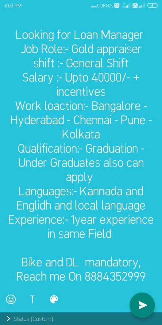😎ಸಿಂಗಲ್ ಅ್ಯಟಿಟ್ಯೂಡ್ - 6 : 03 PM . . . O . OKB / s 0 4 Looking for Loan Manager Job Role : - Gold appraiser shift : - General Shift Salary : - Upto 40000 / - + incentives Work loaction : - Bangalore - Hyderabad - Chennai - Pune - Kolkata Qualification : - Graduation - Under Graduates also can apply Languages : - Kannada and Englidh and local language Experience : - 1year experience in same Field Bike and DL mandatory , Reach me On 8884352999 > Status ( Custom ) - ShareChat