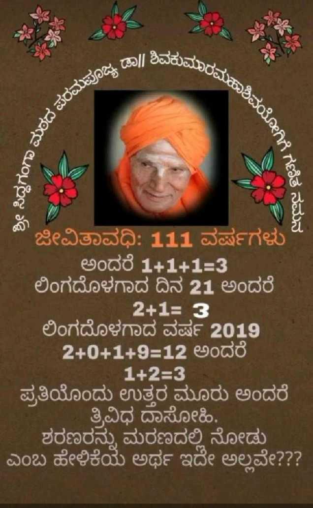 ಸಿದ್ದಗಂಗಾ ಶ್ರೀಗಳ ಪುಣ್ಯಸ್ಮರಣೆ - ಡಾ | | ಶಿವಕುಮ ಮಾರಮಹಾಶಿ soಗಾ ಮಠದ ಪರ ಹಾಶಿವಯೋಗಿಗೆ , ಶ್ರೀ ಸಿದ್ಧಗಂಗಾ , ಕಗಣಿತ ನಮನ ಜೀವಿತಾವಧಿ : 111 ವರ್ಷಗಳು ಅಂದರೆ 1 + 1 + 1 = 3 ಲಿಂಗದೊಳಗಾದ ದಿನ 21 ಅಂದರೆ 2 + 1 = 3 ಲಿಂಗದೊಳಗಾದ ವರ್ಷ 2019 2 + 0 + 1 + 9 = 12 ಅಂದರೆ - 1 + 2 = 3 ಪ್ರತಿಯೊಂದು ಉತ್ತರ ಮೂರು ಅಂದರೆ ತ್ರಿವಿಧ ದಾಸೋಹಿ . . . ಶರಣರನ್ನು ಮರಣದಲ್ಲಿ ನೋಡು ಎಂಬ ಹೇಳಿಕೆಯ ಅರ್ಥ ಇದೇ ಅಲ್ಲವೇ ? ? ? - ShareChat
