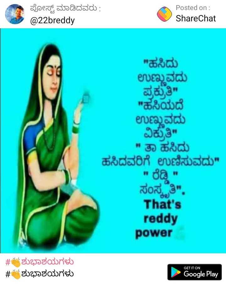 ಹೇಮರಡ್ಡಿ ಮಲ್ಲಮ್ಮ ಜಯಂತಿ - ಪೋಸ್ಟ್ ಮಾಡಿದವರು : @ 22breddy Posted on : ShareChat ಹಸಿದು ಉಣ್ಣುವದು ಪ್ರಕ್ರುತಿ ಹಸಿಯದೆ ಉಣ್ಣುವದು ವಿಕ್ರತಿ ತಾ ಹಸಿದು ಹಸಿದವರಿಗೆ ಉಣಿಸುವದು ರೆಡ್ಡಿ ಸಂಸ್ಕೃತಿ . That ' s reddy power 0 # ಶುಭಾಶಯಗಳು # ಶುಭಾಶಯಗಳು GET IT ON Google Play - ShareChat