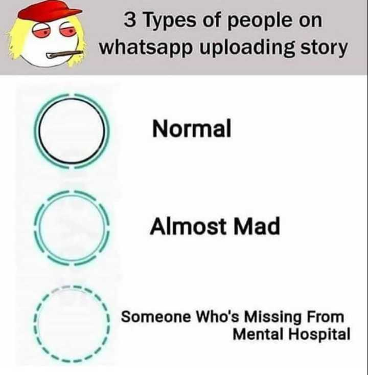 🌟 ಹೊಸ ವರ್ಷ  2020 - 3 Types of people on whatsapp uploading story Normal Almost Mad Someone Who ' s Missing From Mental Hospital - ShareChat