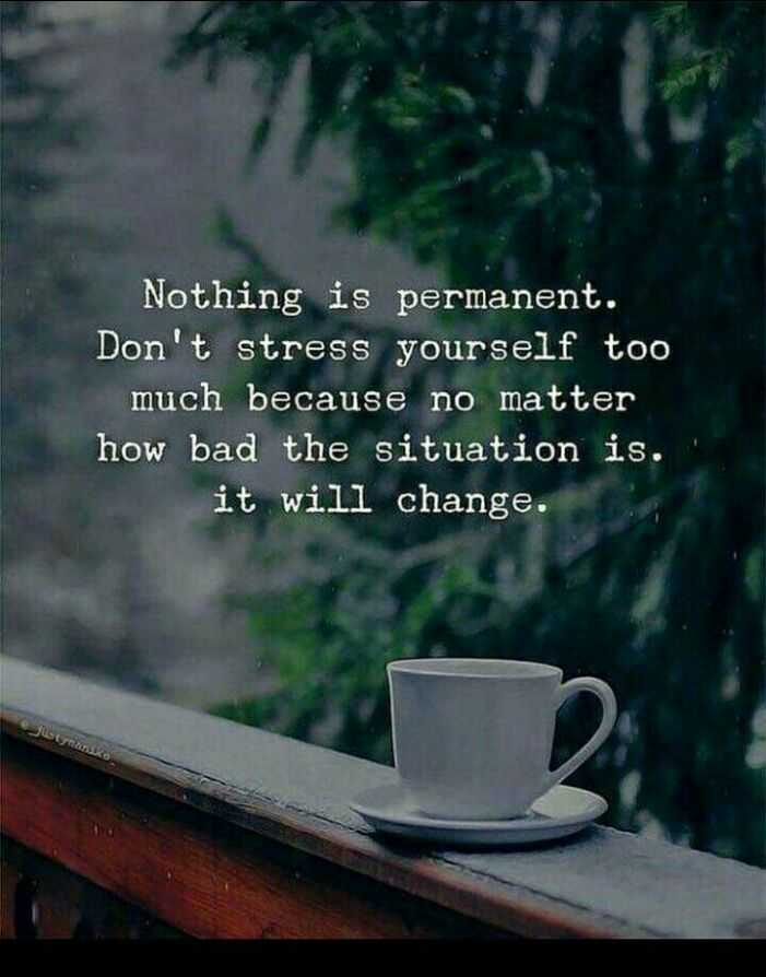 💭 എന്‍റെ ചിന്തകള്‍ - Nothing is permanent . Don ' t stress yourself too much because no matter how bad the situation is . it will change . - ShareChat