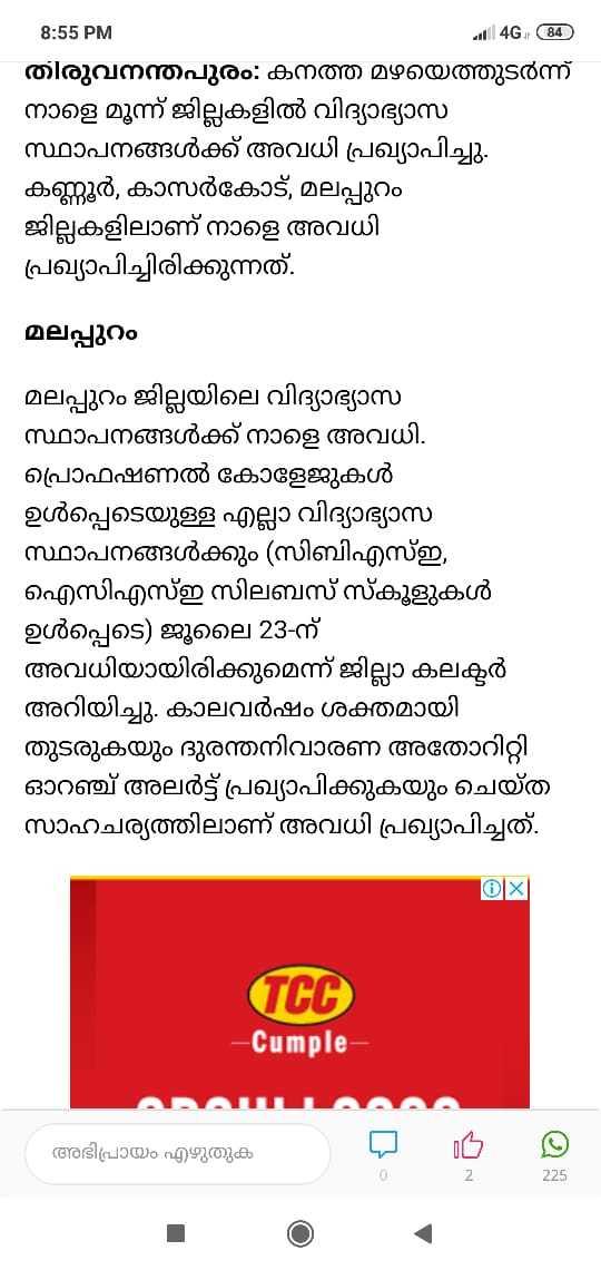 കാലവർഷം - - 8 : 55 PM aalil 4G ( 84 ) തിരുവനന്തപുരം : കനത്ത മഴയെത്തുടർന്ന് നാളെ മൂന്ന് ജില്ലകളിൽ വിദ്യാഭ്യാസ സ്ഥാപനങ്ങൾക്ക് അവധി പ്രഖ്യാപിച്ചു . കണ്ണൂർ , കാസർകോട് , മലപ്പുറം ജില്ലകളിലാണ് നാളെ അവധി പ്രഖ്യാപിച്ചിരിക്കുന്നത് . മലപ്പുറം മലപ്പുറം ജില്ലയിലെ വിദ്യാഭ്യാസ സ്ഥാപനങ്ങൾക്ക് നാളെ അവധി . പ്രൊഫഷണൽ കോളേജുകൾ ഉൾപ്പെടെയുള്ള എല്ലാ വിദ്യാഭ്യാസ സ്ഥാപനങ്ങൾക്കും ( സിബിഎസ്ഇ , ഐസിഎസ്ഇ സിലബസ് സ്കൂളുകൾ ഉൾപ്പെടെ ) ജൂലൈ 23 - ന് അവധിയായിരിക്കുമെന്ന് ജില്ലാ കലക്ടർ അറിയിച്ചു . കാലവർഷം ശക്തമായി തുടരുകയും ദുരന്തനിവാരണ അതോറിറ്റി ഓറഞ്ച് അലർട്ട് പ്രഖ്യാപിക്കുകയും ചെയ്ത സാഹചര്യത്തിലാണ് അവധി പ്രഖ്യാപിച്ചത് . TCG - cumple അഭിപ്രായം എഴുതുക പ 2 225 - ShareChat