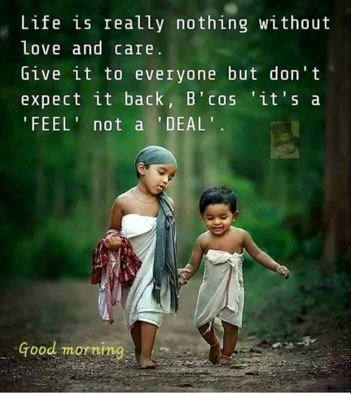 🌞 ഗുഡ് മോണിംഗ് - Life is really nothing without love and care . Give it to everyone but don ' t expect it back , B ' cos ' it ' s a ' ' FEEL ' not a ' DEAL ' . Good morning - ShareChat