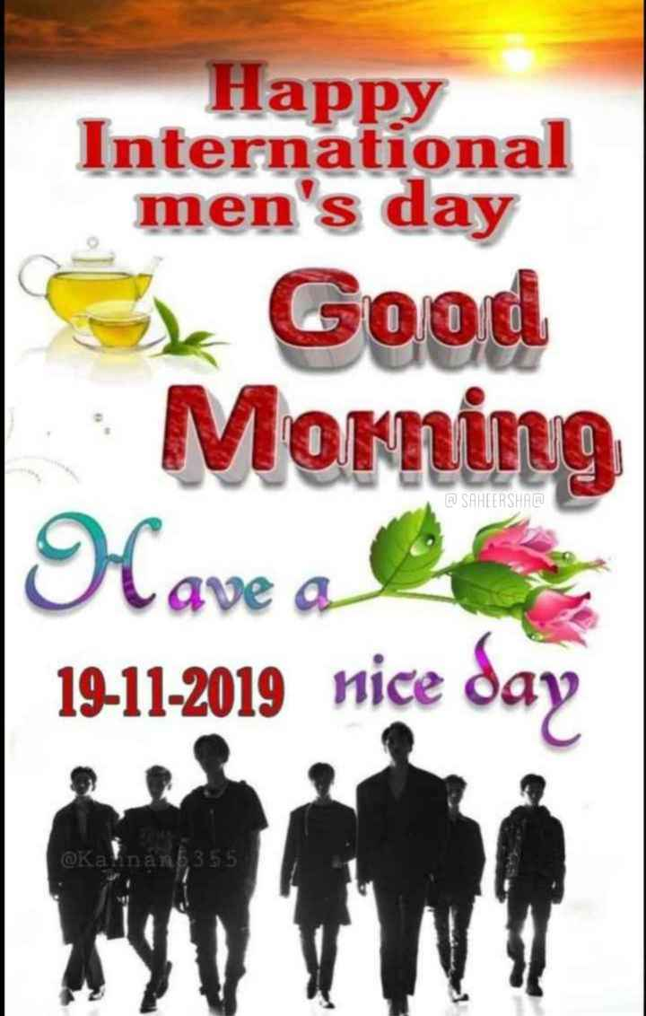 🌞 ഗുഡ് മോണിംഗ് - Happy International men ' s day Ok Good | Morning A SAHEERSHAA Have a 19 - 11 - 2019 nice day @ Kalnan5355 - ShareChat