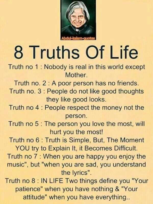 💓 ജീവിത പാഠങ്ങള് - Abdulbalam Quotes 8 Truths Of Life Truth no 1 : Nobody is real in this world except Mother . Truth no . 2 : A poor person has no friends , Truth no . 3 : People do not like good thoughts they like good looks . Truth no 4 : People respect the money not the person . Truth no 5 : The person you love the most , will hurt you the most ! Truth no 6 : Truth is Simple , But , The Moment YOU try to Explain it , it Becomes Difficult . Truth no 7 : When you are happy you enjoy the music , but when you are sad , you understand the lyrics . Truth no 8 : IN LIFE Two things define you Your patience when you have nothing & Your attitude when you have everything . . - ShareChat