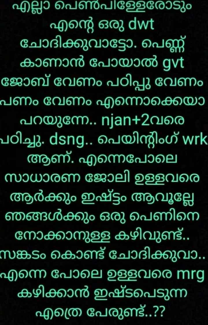 💓 ജീവിത പാഠങ്ങള് - എല്ലാ പെൺപിള്ളരോടും - എന്റെ ഒരു dwt ' ചോദിക്കുവാട്ടോ . പെണ്ണ് കാണാൻ പോയാൽ gvt ജോബ് വേണം പഠിപ്പു വേണം പണം വേണം എന്നൊക്കെയൊ പറയുന്നേ . . njan + 2വരെ പഠിച്ചു . dsng . . പെയിന്റിംഗ് wrk ആണ് . എന്നെപോലെ ' സാധാരണ ജോലി ഉള്ളവരെ - - ആർക്കും ഇഷ്ട്ടം ആവൂല്ലേ ' ഞങ്ങൾക്കും ഒരു പെണിനെ നോക്കാനുള്ള കഴിവുണ്ട് . . സങ്കടം കൊണ്ട് ചോദിക്കുവാ . . എന്നെ പോലെ ഉള്ളവരെ mrg കഴിക്കാൻ ഇഷ്ടപെടുന്ന ' എത്ര പേരുണ്ട് . . ? ? - ShareChat