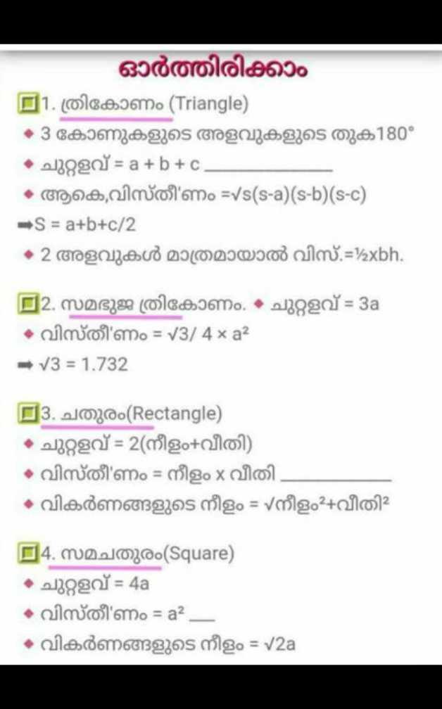പരീക്ഷാസഹായി - ഓർത്തിരിക്കാം D1 . ത്രികോണം ( Triangle ) • 3 കോണുകളുടെ അളവുകളുടെ തുക180° • ചുറ്റളവ് = a + b + c • ആ കെ വിസ്തീ ' ണം = Vs ( s - a ) ( s - b ) ( s - c ) S = a + b + c / 2 • 2 അളവുകൾ മാത്രമായാൽ വിസ് . = ' axbh . - 2 . സമഭുജ ത്രികോണം . • ചുറ്റളവ് = 3a • വിസ്തീ ' ണം = 13 / 4 x a2 = 13 = 1 . 732 E3 . ചതുരം ( Rectangle ) • ചുറ്റളവ് = 2 ( നീളം + വീതി ) ം വിസ്തീർണം = നീളം x വീതി • വികർണങ്ങളുടെ നീളം = Vനീളം ? + വീതിച്ച | 4 . സമചതുരം ( Square ) • ചുറ്റളവ് = 4a • വിസ്തീ ' ണം = a2 - വികർണങ്ങളുടെ നീളം = V2a - ShareChat