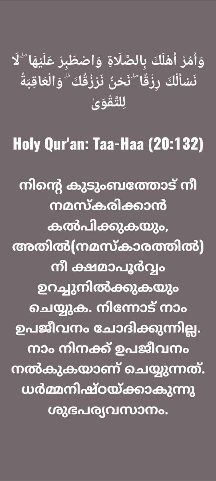 🙏🏼 ഭക്തി - - 14 وأمر أهلك بالصلاۃ واضطبز عليها نسألك رزقا نخ تروقك والعاقبة للتقوى   Holy Qur ' an : Taa - Haa ( 20 : 132 ) നിന്റെ കുടുംബത്തോട് നീ നമസ്കരിക്കാൻ കൽപിക്കുകയും , അതിൽ ( നമസ്കാരത്തിൽ ) - നീ ക്ഷമാപൂർവ്വം ഉറച്ചുനിൽക്കുകയും ചെയ്യുക . നിന്നോട് നാം ഉപജീവനം ചോദിക്കുന്നില്ല . നാം നിനക്ക് ഉപജീവനം നൽകുകയാണ് ചെയ്യുന്നത് . ധർമ്മനിഷ്ഠയ്ക്കാകുന്നു ശുഭപര്യവസാനം . - ShareChat