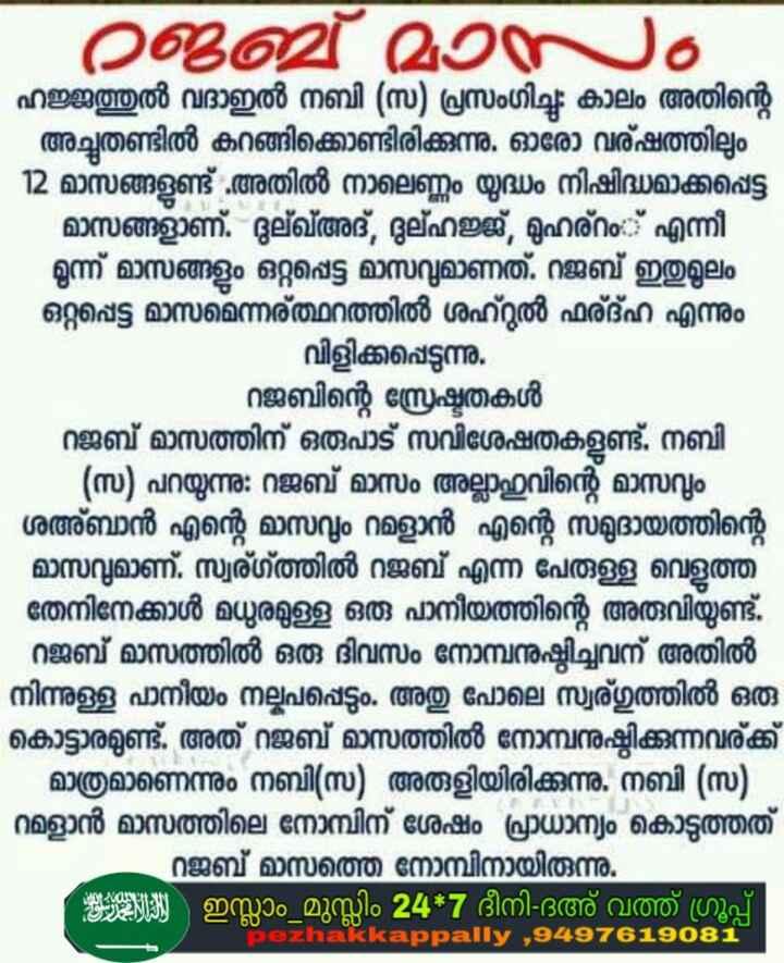 🙏🏼 ഭക്തി - - റജബ് മാസം ഹജ്ജത്തുൽ വദാഇൽ നബി ( സ ) പ്രസംഗിച്ചു . കാലം അതിന്റെ - അച്ചുതണ്ടിൽ കറങ്ങിക്കൊണ്ടിരിക്കുന്നു . ഓരോ വര്ഷത്തിലും   12 മാസങ്ങളുണ്ട് . അതിൽ നാലെണ്ണം യുദ്ധം നിഷിദ്ധമാക്കപ്പെട്ട മാസങ്ങളാണ് . ദുല്ഖഅദ് , ദുല്ഹജ്ജ് , മുഹര്റം :് എന്നീ മൂന്ന് മാസങ്ങളും ഒറ്റപ്പെട്ട മാസവുമാണത് . റജബ് ഇതുമൂലം ഒറ്റപ്പെട്ട മാസമെന്നര്ത്ഥറത്തിൽ ശഹറുൽ ഫര്മ്ഹ എന്നും വിളിക്കപ്പെടുന്നു . റജബിന്റെ സ്രേഷ്ടതകൾ റജബ് മാസത്തിന് ഒരുപാട് സവിശേഷതകളുണ്ട് . നബി - ( സ ) പറയുന്നു : റജബ് മാസം അല്ലാഹുവിന്റെ മാസവും ശഅ്ബാൻ എന്റെ മാസവും റമളാൻ എന്റെ സമുദായത്തിന്റെ - മാസവുമാണ് . സ്വര്ഗ്ത്തിൽ റജബ് എന്ന പേരുള്ള വെളുത്ത തേനിനേക്കാൾ മധുരമുള്ള ഒരു പാനീയത്തിന്റെ അരുവിയുണ്ട് . റജബ് മാസത്തിൽ ഒരു ദിവസം നോമ്പനുഷ്ഠിച്ചവന് അതിൽ നിന്നുള്ള പാനീയം നല്കപപ്പെടും . അതു പോലെ സ്വര്ഗത്തിൽ ഒരു കൊട്ടാരമുണ്ട് . അത് റജബ് മാസത്തിൽ നോമ്പനുഷ്ഠിക്കുന്നവര്ക്ക് മാത്രമാണെന്നും നബി ( സ ) അരുളിയിരിക്കുന്നു . നബി ( സ ) - റമളാൻ മാസത്തിലെ നോമ്പിന് ശേഷം പ്രാധാന്യം കൊടുത്തത്   റജബ് മാസത്തെ നോമ്പിനായിരുന്നു . : 929131 ഇസ്ലാം മുസ്ലിം 24 * 7 ദീനി ദഅ് വത്ത് ഗ്രൂപ്പ് - ezhakkappally , 949761908 - 0 - ShareChat