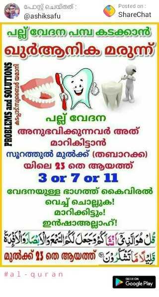റമദാൻ വിശേഷങ്ങൾ - പോസ്റ്റ് ചെയ്തത് : Posted on : @ ashiksafu ShareChat   പല്ല് വേദന പമ്പ കടക്കാൻ ഖുർആനിക മരുന്ന് PROBLEMS and SOLUTIONS കടപ്പാട് സുബൈർ യമാനി - - പല്ല് വേദന അനുഭവിക്കുന്നവർ അത് മാറികിട്ടാൻ സൂറത്തുൽ മുൽക്ക് ( തബാറക്ക് ) യിലെ 25 തെ ആയത്ത് 3 or 7 or 11 വേദനയുള്ള ഭാഗത്ത് കൈവിരൽ വെച്ച് ചൊല്ലുക . മാറിക്കിട്ടും ! ഇൻഷാഅല്ലാഹ് ! قل هو اليق نتاگووجعل لو الع والابشروالا മുൽക്ക് 23 തെ ആയത്ത് - - # a 1 - q u r a n Google Play - ShareChat