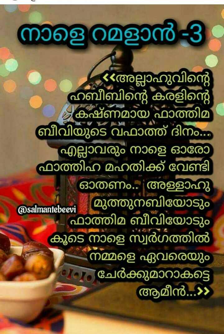 റമദാൻ വിശേഷങ്ങൾ - | നാളെ റമളാൻ 3 അല്ലാഹുവിന്റെ ഹബീബിന്റെ കരളിന്റെ കഷ്ണമായ ഫാത്തിമ ബീവിയുടെ വഫാത്ത് ദിനം . . എല്ലാവരും നാളെ ഓരോ ഫാത്തിഹ മഹതിക്ക് വേണ്ടി - ഓതണം . അള്ളാഹു മുത്തുനബിയോടും @ salmantebeevi - - ഫാത്തിമ ബീവിയോടും കൂടെ നാളെ സ്വർഗത്തിൽ നമ്മളെ ഏവരെയും Cം ചേർക്കുമാറാകട്ടെ ആമീൻ . . . » - ShareChat