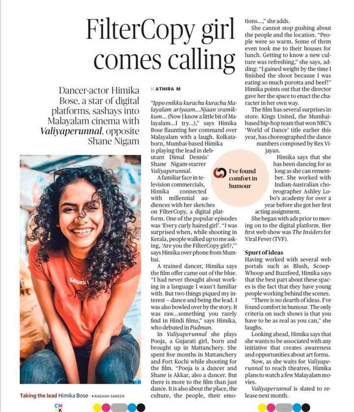 🍿 സിനിമാ വിശേഷം - FilterCopy girl comes calling Dancer - actor Himika Bose , a star of digital platforms , sashays into Malayalam cinema with Valiyaperunnal , opposite Shane Nigam I ' ve found tions . . . , she adds . She cannot stop gushing about the people and the location . Peo ple were so warm . Some of them even took me to their houses for lunch . Getting to know a new cul ture was refreshing , she says , ad ding : I gained weight by the time I finished the shoot because I was eating so much porotta and beef ! : ATHIRA M Himika points out that the director gave her the space to enact the cha Ippo enikku kurachu kurachu Maracter in her own way . layalam ariyaam . . . Njaan sramik . The film has several surprises in kum . . . ( Now I know a little bit of Ma - store . Kings United , the Mumbai layalam . . . I try . . . ) , says Himika based hip - hop team that won NBC ' s Bose flaunting her command over World of Dance ' title earlier this Malayalam with a laugh . Kolkata year , has choreographed the dance born , Mumbai - based Himika numbers composed by Rex Vi is playing the lead in deb jayan . utant Dimal Dennis Himika says that she Shane Nigam - starrer has been dancing for as Valiyaperunnal . long as she can remem A familiar face in te comfort in ber . She worked with levision commercials , humour Indian - Australian cho Himika connected reographer Ashley Lo with millennial au bo ' s academy for over a diences with her sketches year before she got her first on FilterCopy , a digital plat acting assignment . form . One of the popular episodes She began with ads prior to mov . was ' Every curly haired girl ' . I wasing on to the digital platform . Her surprised when , while shooting in first web show was The Insiders for Kerala , people walked up to me ask - Viral Fever ( TVF ) . ing , ' Are you the FilterCopy girl ? , says Himika over phone from Mum Spurt of ideas bai . Having worked with several web A trained dancer , Himika says Portals such as Blush , Scoop the film offer came out of the blue . Whoop and Buzzfeed , Himika says never thought about work that the best part about these spac ing in a language I wasn ' t familiares is the fact that they have young with . But two things piqued my in - people working behind the scenes . rest - dance and being the lead . There is no dearth of ideas . I ' ve was also bowled over by the story . It found comfort in humour . The only was raw . . . something you rarely criteria on such shows is that you find in Hindi films , says Himika , have to be as real as you can , she who debuted in Padman . laughs . In Valiyaperunnal she plays Looking ahead , Himika says that Pooja , a Gujarati girl , born and she wants to be associated with any brought up in Mattanchery . She initiative that creates awareness spent five months in Mattanchery and opportunities about art forms . and Fort Kochi while shooting for Now , as she waits for Valiyape the film . Pooja is a dancer and runnal to reach theatres , Himika Shane is Akkar , also a dancer . But plans to watch a few Malayalam mo there is more to the film than just vies . dance . It is also about the place , the Valiyaperunnal is slated to re culture , the people , their emo - lease next month . SATURDI Taking the lead Himika Bose RAGHAV SAREEN - ShareChat