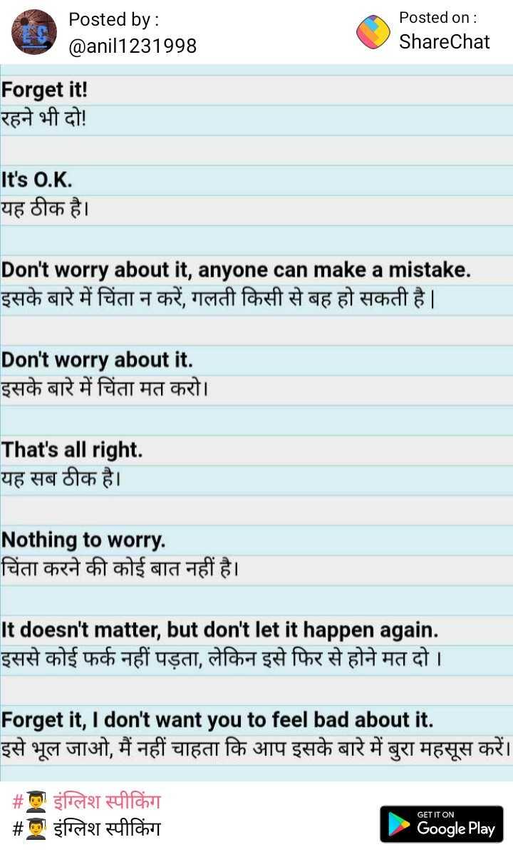 👨🎓 इंग्लिश स्पीकिंग - Posted by : @ anil1231998 Posted on : ShareChat Forget it ! रहने भी दो ! It ' s O . K . यह ठीक है । Don ' t worry about it , anyone can make a mistake . इसके बारे में चिंता न करें , गलती किसी से बह हो सकती है । Don ' t worry about it . इसके बारे में चिंता मत करो । That ' s all right . यह सब ठीक है । Nothing to worry . चिंता करने की कोई बात नहीं है । It doesn ' t matter , but don ' t let it happen again . इससे कोई फर्क नहीं पड़ता , लेकिन इसे फिर से होने मत दो । Forget it , I don ' t want you to feel bad about it . इसे भूल जाओ , मैं नहीं चाहता कि आप इसके बारे में बुरा महसूस करें । # ला इंग्लिश स्पीकिंग # इंग्लिश स्पीकिंग GET IT ON Google Play - ShareChat