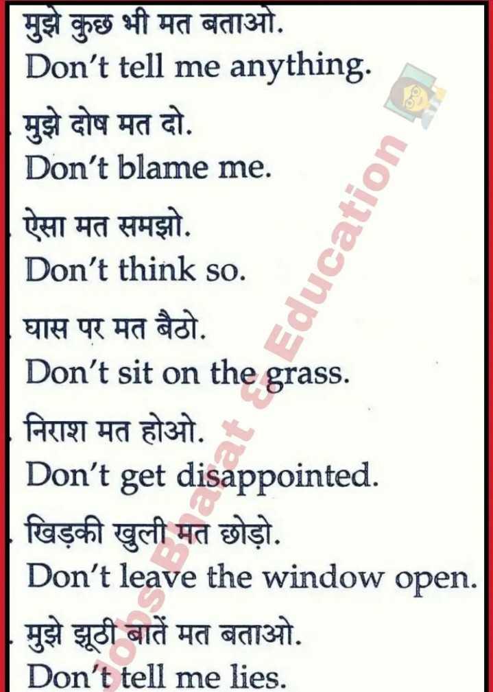 👨🎓 इंग्लिश स्पीकिंग -   मुझे कुछ भी मत बताओ . Don ' t tell me anything . मुझे दोष मत दो . Don ' t blame me . ऐसा मत समझो . Don ' t think so . घास पर मत बैठो . . Don ' t sit on the grass . निराश मत होओ . Don ' t get disappointed . खिड़की खुली मत छोड़ो . Don ' t leave the window open . मुझे झूठी बातें मत बताओ . Don ' t tell me lies . Education - ShareChat