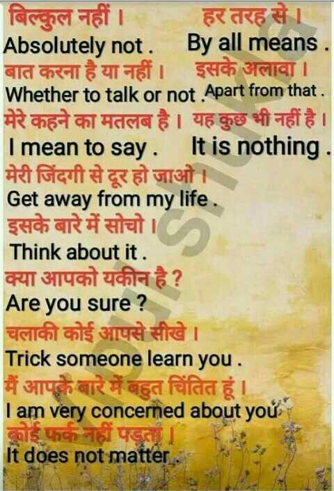 👨🎓 इंग्लिश स्पीकिंग - बिल्कल नहीं । हर तरह से Absolutely not . By all means . बात करना है या नहीं । इसके अलावा । Whether to talk or not . Apart from that . मेरे कहने का मतलब है । यह कुछ भी नहीं है । Imean to say . It is nothing . मेरी जिंदगी से दूर हो जाओ । Get away from my life . इसके बारे में सोचो । Think about it . क्या आपको यकीन है ? Are you sure ? चलाकी कोई आपसे सीखे । Trick someone learn you . मैं आपके बारे में बहुत चिंतित हूं । I am very concerned about you कोई फर्क नहीं पड़ता । It does not matter the - ShareChat