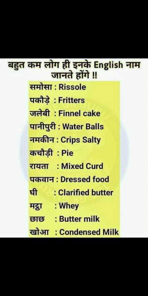 👨🎓 इंग्लिश स्पीकिंग - बहुत कम लोग ही इनके English नाम जानते होंगे ! ! समोसा : Rissole पकौड़े : Fritters जलेबी : Finnel cake पानीपुरी : Water Balls नमकीन : Crips Salty कचौड़ी : Pie रायता : Mixed Curd पकवान : Dressed food eft : Clarified butter मट्ठा : Whey छाछ : Butter milk 31 : Condensed Milk - ShareChat
