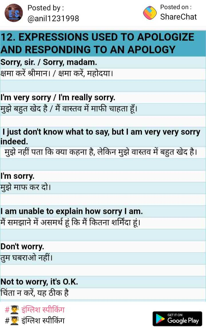 👨🎓 इंग्लिश स्पीकिंग - Posted by : @ anil1231998 Posted on : ShareChat 12 . EXPRESSIONS USED TO APOLOGIZE AND RESPONDING TO AN APOLOGY Sorry , sir . / Sorry , madam . क्षमा करें श्रीमान । / क्षमा करें , महोदया । I ' m very sorry / I ' m really sorry . मुझे बहुत खेद है / मैं वास्तव में माफी चाहता हूँ । I just don ' t know what to say , but I am very very sorry indeed . मुझे नहीं पता कि क्या कहना है , लेकिन मुझे वास्तव में बहुत खेद है । I ' m sorry . मुझे माफ कर दो । I am unable to explain how sorry I am . मैं समझाने में असमर्थ हूं कि मैं कितना शर्मिंदा हूं । Don ' t worry . तुम घबराओ नहीं । Not to worry , it ' s O . K . चिंता न करें , यह ठीक है _ _ # ला इंग्लिश स्पीकिंग # l इंग्लिश स्पीकिंग GET IT ON Google Play - ShareChat