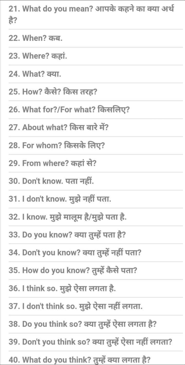 👨🎓 इंग्लिश स्पीकिंग - 21 . What do you mean ? 3114ch chadah RT 372f 22 . When ? कब . 23 . Where ? कहां . 24 . What ? क्या . 25 . How ? कैसे ? किस तरह ? 26 . What for ? / For what ? किसलिए ? 27 . About what ? किस बारे में ? 28 . For whom ? किसके लिए ? 29 . From where ? कहां से ? 30 . Don ' t know . पता नहीं . 31 . I don ' t know . मुझे नहीं पता . 32 . I know . मुझे मालूम है / मुझे पता है . 33 . Do you know ? क्या तुम्हें पता है ? 34 . Don ' t you know ? क्या तुम्हें नहीं पता ? 35 . How do you know ? तुम्हें कैसे पता ? 36 . I think so . मुझे ऐसा लगता है . 37 . I don ' t think so . मुझे ऐसा नहीं लगता . 38 . Do you think so ? क्या तुम्हें ऐसा लगता है ? 39 . Don ' t you think so ? क्या तुम्हें ऐसा नहीं लगता ? 40 . What do you think ? तुम्हें क्या लगता है ? - ShareChat