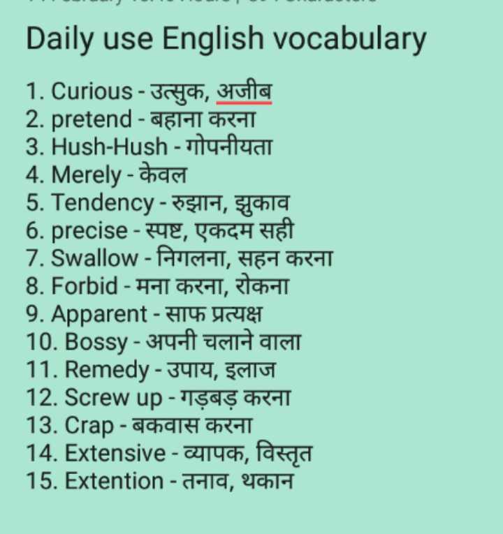 👨🎓 इंग्लिश स्पीकिंग - Daily use English vocabulary 1 . Curious - उत्सुक , अजीब 2 . pretend - बहाना करना 3 . Hush - Hush - गोपनीयता 4 . Merely - chasi 5 . Tendency - रुझान , झुकाव 6 . precise - स्पष्ट , एकदम सही 7 . Swallow - निगलना , सहन करना 8 . Forbid - मना करना , रोकना 9 . Apparent - साफ प्रत्यक्ष 10 . Bossy - अपनी चलाने वाला 11 . Remedy - उपाय , इलाज 12 . Screw up - गड़बड़ करना 13 . Crap - बकवास करना 14 . Extensive - व्यापक , विस्तृत 15 . Extention - तनाव , थकान - ShareChat