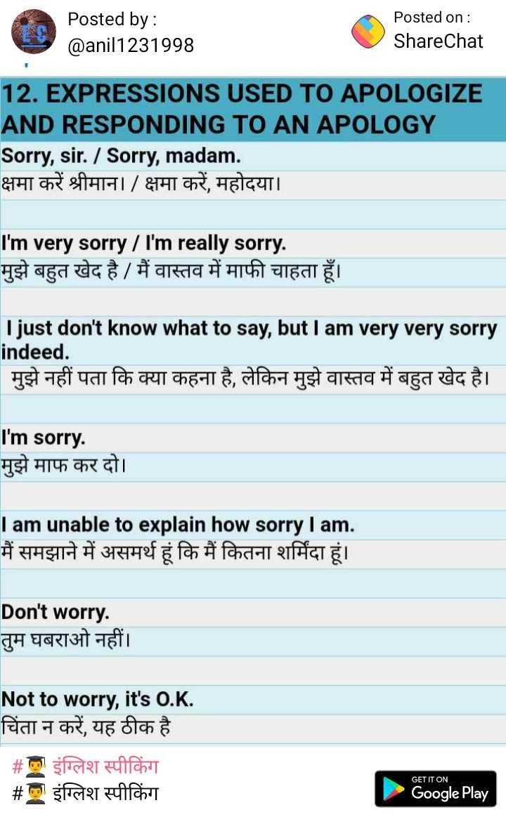 👨🎓 इंग्लिश स्पीकिंग - Posted by : @ anil1231998 Posted on : ShareChat 12 . EXPRESSIONS USED TO APOLOGIZE AND RESPONDING TO AN APOLOGY Sorry , sir . / Sorry , madam . क्षमा करें श्रीमान । / क्षमा करें , महोदया । I ' m very sorry / I ' m really sorry . मुझे बहुत खेद है / मैं वास्तव में माफी चाहता हूँ । I just don ' t know what to say , but I am very very sorry indeed . | मुझे नहीं पता कि क्या कहना है , लेकिन मुझे वास्तव में बहुत खेद है । I ' m sorry . मुझे माफ कर दो । I am unable to explain how sorry I am . मैं समझाने में असमर्थ हूं कि मैं कितना शर्मिंदा हूं । Don ' t worry . तुम घबराओ नहीं । Not to worry , it ' s O . K . चिंता न करें , यह ठीक है _ _ # ml इंग्लिश स्पीकिंग # इंग्लिश स्पीकिंग GET IT ON Google Play - ShareChat