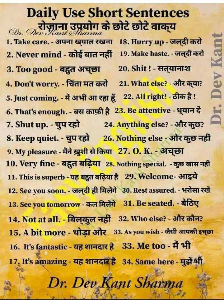 👨🎓 इंग्लिश स्पीकिंग - phant Pharma Dev Kant Daily Use Short Sentences रोज़ाना उपयोग के छोटे छोटे वाक्य 1 . Take care . - 31951 quin Real 18 . Hurry up - ucta 2 . Never mind - als alaet 19 . Make haste . - organet 3 . Too good - den 3170T 20 . Shit ! - TYH - TT 4 . Don ' t worry . - Fodt ha 21 . What else ? - 3R 541 ? 5 . Just coming . - # 3734347 Š 22 . All right ! - och ! A 6 . That ' s enough . - To 23 . Be attentive - euro 7 . Shut up . - 44 24 . Anything else ? - akne ? 8 . Keep quiet . - yy 281 26 . Nothing else - 3 cho Tet 9 . My pleasure - Hyft # fael 27 . 0 . K . - 3100T 10 . Very fine - den afeT 28 . Nothing special . - To UH TI 11 . This is superb - UE ES au 29 . Welcome - 31134 12 . See you soon . - Hada AH 30 . Rest assured . - PRATO 13 . See you tomorrow - chatdi 31 . Be seated . - afas 14 . Not at all . - Racchettet 32 . Who else ? - 31 anta ? 15 . A bit more - 11 T 3i 33 . As you wish the ai gast 16 . It ' s fantastic - UE CHER 33 . Me too - # of 17 . It ' s amazing - E 214R 34 . Same here - Tehaft Dr . Dev Kant Sharma - ShareChat