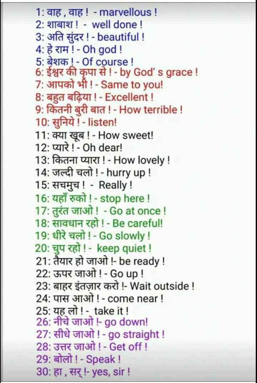 👨🎓 इंग्लिश स्पीकिंग - 1 : वाह , वाह ! - marvellous ! 2 : शाबाश ! - well done ! 3 : अति सुंदर ! - beautiful ! 4 : हे राम ! - Oh god ! 5 : बेशक ! - Of course ! 6 : ईश्वर की कृपा से ! - by God ' sgrace ! 7 : आपको भी ! - Same to you ! 8 : बहुत बढ़िया ! - Excellent ! 9 : कितनी बुरी बात ! - How terrible ! 10 : सुनिये ! - listen ! 11 : क्या खूब ! - How sweet ! 12 : प्यारे ! - Oh dear ! 13 : कितना प्यारा ! - How lovely ! 14 : जल्दी चलो ! - hurry up ! 15 : सचमुच ! - Really ! 16 : यहाँ रुको ! - stop here ! 17 : तुरंत जाओ ! - Goat once ! 18 : सावधान रहो ! - Becareful ! 19 : धीरे चलो ! - Go slowly ! 20 : चुप रहो ! - keep quiet ! 21 : तैयार हो जाओ ! - be ready ! 22 : ऊपर जाओ ! - Go up ! 23 : बाहर इंतज़ार करो ! - Wait outside ! 24 : पास आओ ! - come near ! 25 : यह लो ! - take it ! 26 : नीचे जाओ ! - go down ! 27 : सीधे जाओ ! - go straight ! 28 : उत्तर जाओ ! - Get off ! 29 : बोलो ! - Speak ! 30 : हा , सर् ! - yes , sir ! - ShareChat