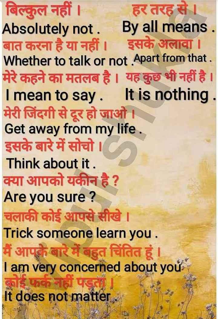 👨🎓 इंग्लिश स्पीकिंग - बिल्कुल नहीं । हर तरह से । Absolutely not . By all means . बात करना है या नहीं । इसके अलावा । Whether to talk or not . Apart from that . मेरे कहने का मतलब है । यह कुछ भी नहीं है । I mean to say . It is nothing . मेरी जिंदगी से दूर हो जाओ । Get away from my life . इसके बारे में सोचो । Think about it . क्या आपको यकीन है ? Are you sure ? चलाकी कोई आपसे सीखे । Trick someone learn you . मैं आपके बारे में बहुत चिंतित हूं । I am very concerned about yoử कोई फर्क नहीं पड़ता । It does not matter - ShareChat