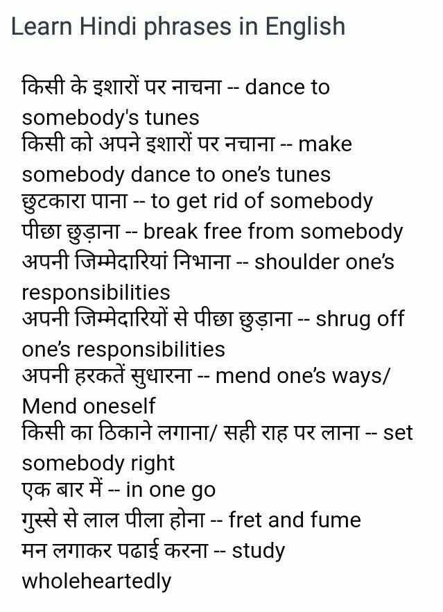 👨🎓 इंग्लिश स्पीकिंग - Learn Hindi phrases in English किसी के इशारों पर नाचना - - dance to somebody ' s tunes किसी को अपने इशारों पर नचाना - - make somebody dance to one ' s tunes छुटकारा पाना - - to get rid of somebody पीछा छुड़ाना - - break free from somebody अपनी जिम्मेदारियां निभाना - - shoulder one ' s responsibilities अपनी जिम्मेदारियों से पीछा छुड़ाना - - shrug off one ' s responsibilities अपनी हरकतें सुधारना - - mend one ' s ways / Mend oneself किसी का ठिकाने लगाना / सही राह पर लाना - - set somebody right एक बार में - - in one go गुस्से से लाल पीला होना - - fret and fume मन लगाकर पढाई करना - - study wholeheartedly - ShareChat