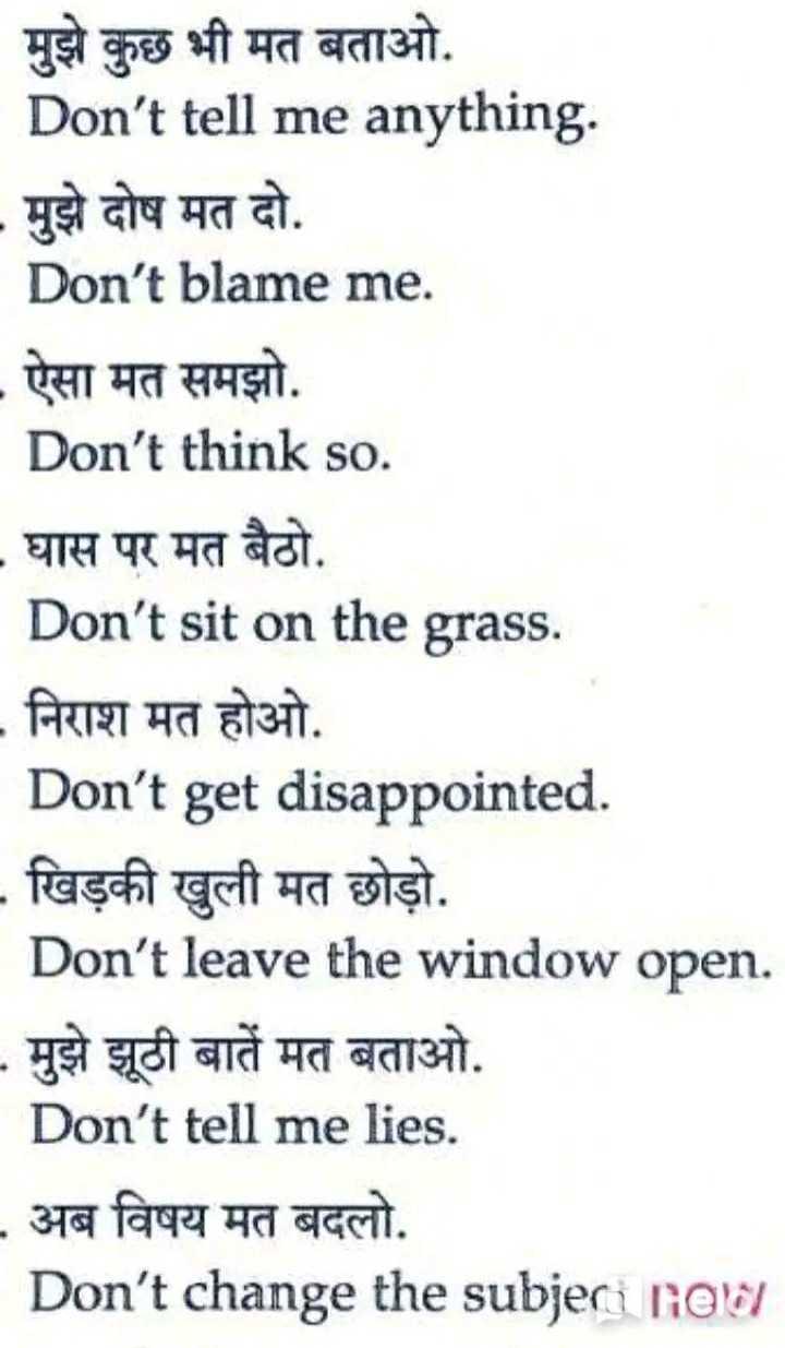 👨🎓 इंग्लिश स्पीकिंग - मुझे कुछ भी मत बताओ . Don ' t tell me anything . - मुझे दोष मत दो . Don ' t blame me . - ऐसा मत समझो . Don ' t think so . - घास पर मत बैठो Don ' t sit on the grass . - निराश मत होओ . Don ' t get disappointed . - खिड़की खुली मत छोड़ो . Don ' t leave the window open . - मुझे झूठी बातें मत बताओ . Don ' t tell me lies . - अब विषय मत बदलो . Don ' t change the subjeri rad - ShareChat
